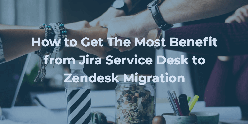 How to Get The Most Benefit from Jira Service Desk to Zendesk Migration