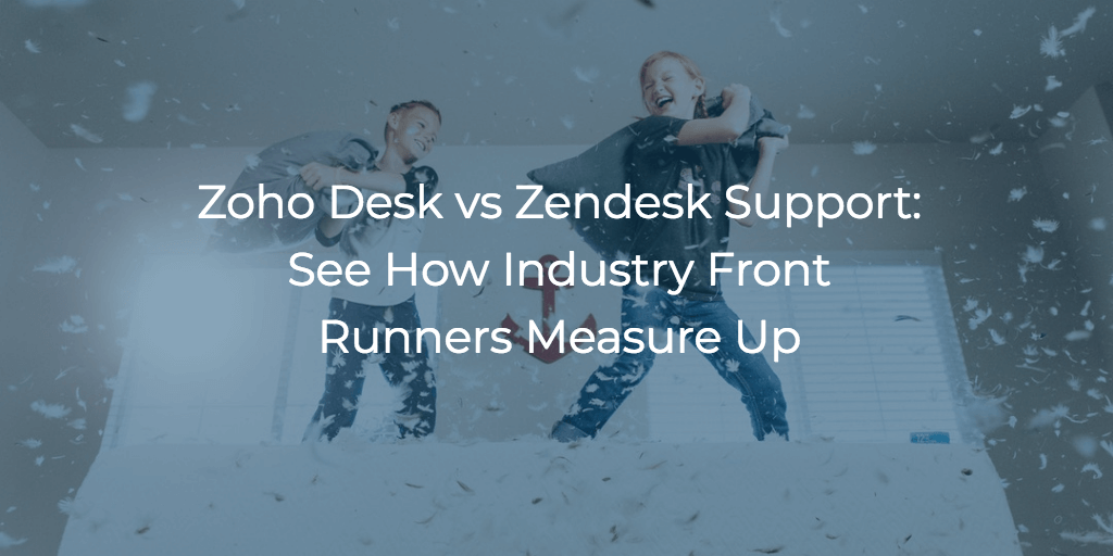 Zoho Desk vs Zendesk Support: See How Industry Front Runners Measure Up