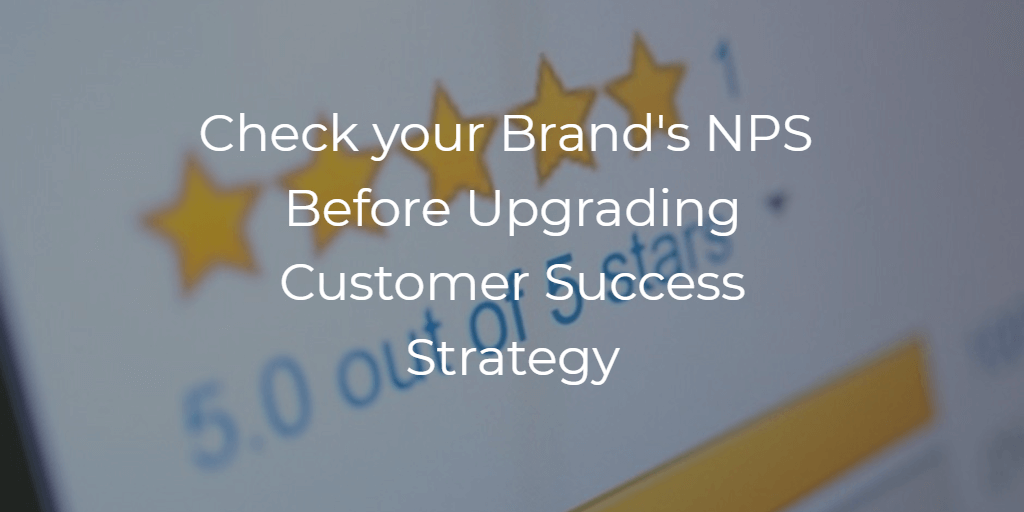 Check your Brand's NPS Before Upgrading Customer Success Strategy