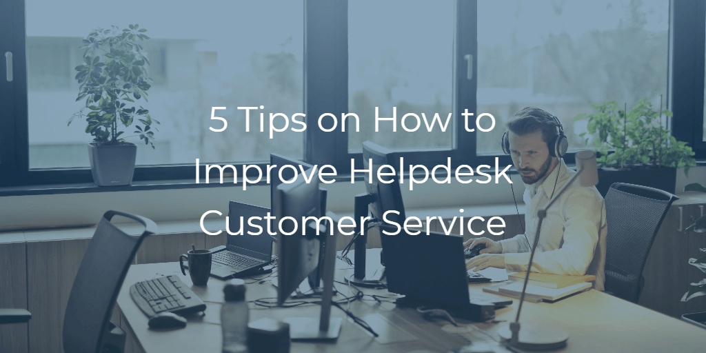 5 Tips on How to Improve Helpdesk Customer Service