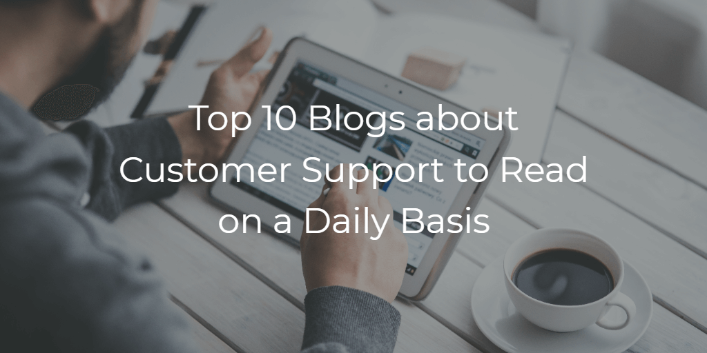 Top 10 Blogs about Customer Support to Read on a Daily Basis