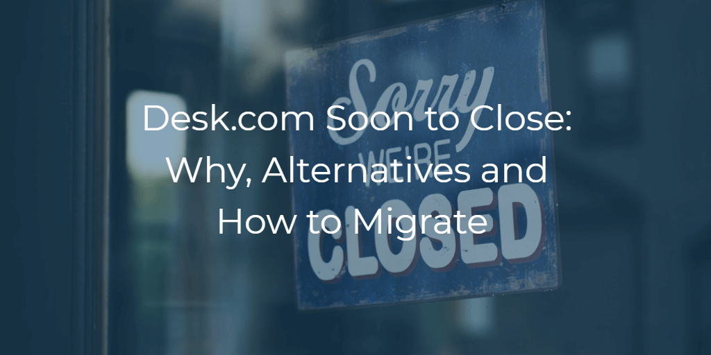 Desk.com Soon to Close: Why, Alternatives and How to Migrate