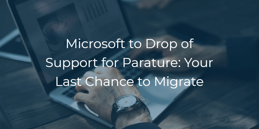 Microsoft to Drop of Support for Parature: Your Last Chance to Migrate