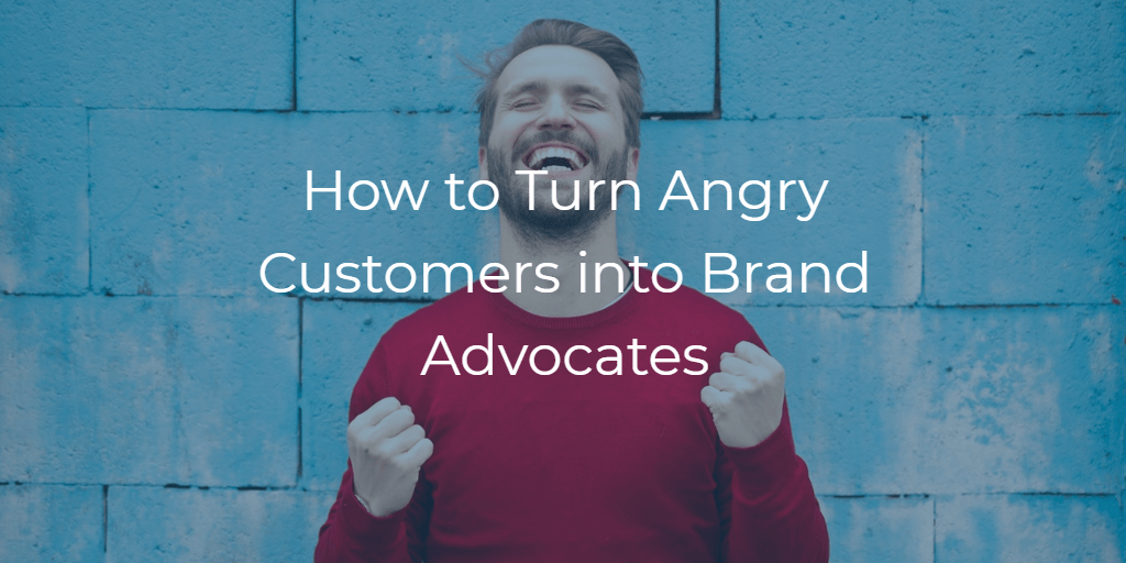 Turning Angry Customers into Advocates of your Brand