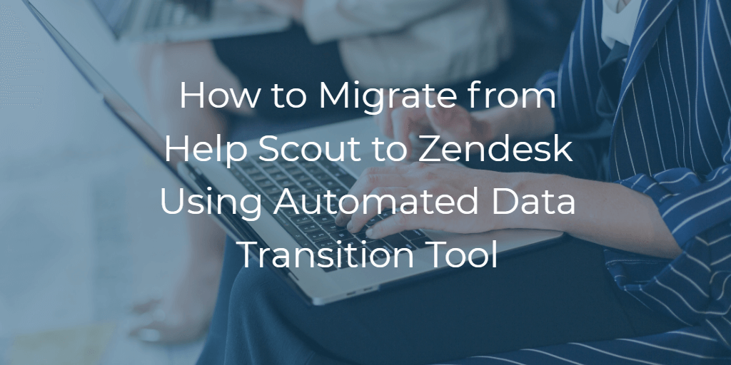 How to Migrate from Help Scout to Zendesk Using Automated Data Transition Tool