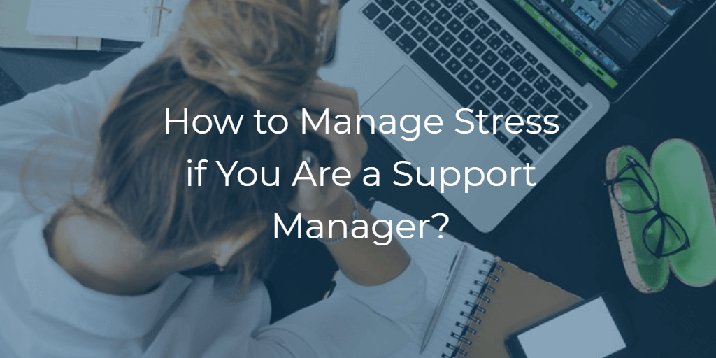 How to Manage Stress if You Are a Support Manager?