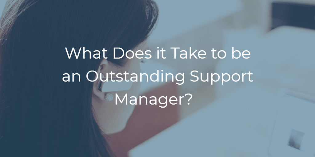 The Essential Qualities of an Outstanding Support Manager