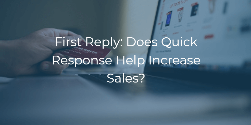 First Reply: Does Quick Response Help Increase Sales?