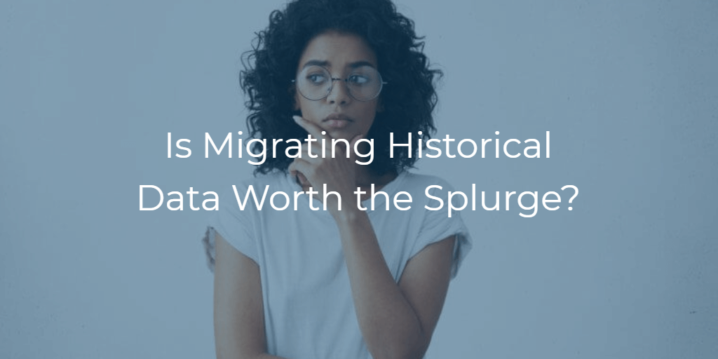 Is Migrating Historical Data Worth the Splurge?